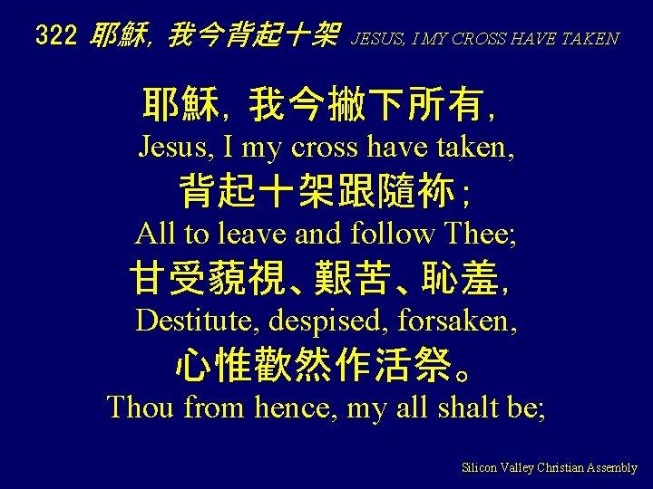 322 耶穌,我今背起十架 JESUS, I MY CROSS HAVE TAKEN 耶穌,我今撇下所有, Jesus, I my cross have