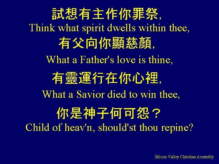 試想有主作你罪祭, Think what spirit dwells within thee, 有父向你顯慈顏, What a Father's love is thine,
