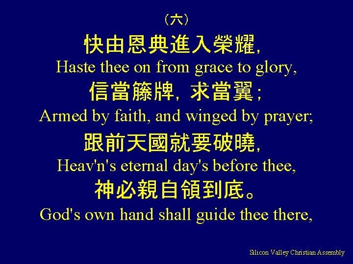 (六) 快由恩典進入榮耀, Haste thee on from grace to glory, 信當籐牌,求當翼; Armed by faith, and