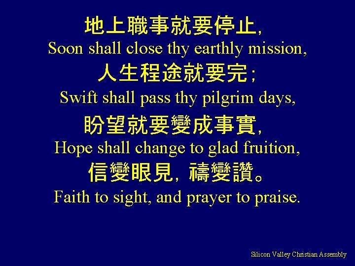 地上職事就要停止, Soon shall close thy earthly mission, 人生程途就要完; Swift shall pass thy pilgrim days,