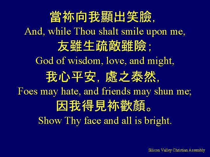 當袮向我顯出笑臉, And, while Thou shalt smile upon me, 友雖生疏敵雖險; God of wisdom, love, and