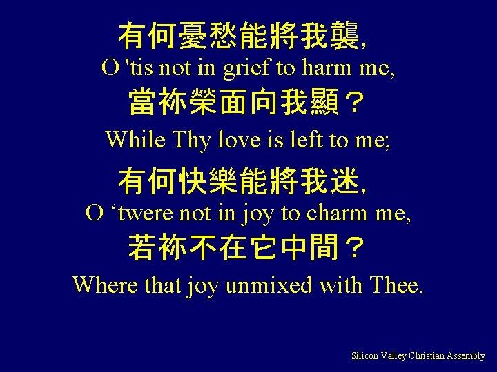有何憂愁能將我襲, O 'tis not in grief to harm me, 當袮榮面向我顯? While Thy love is