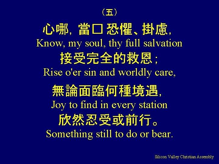 (五) 心哪,當� 恐懼、掛慮, Know, my soul, thy full salvation 接受完全的救恩; Rise o'er sin and