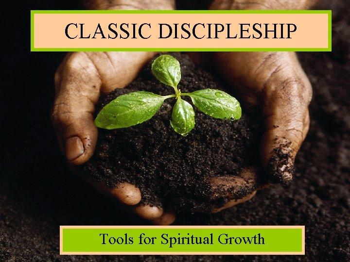 CLASSIC DISCIPLESHIP Tools for Spiritual Growth