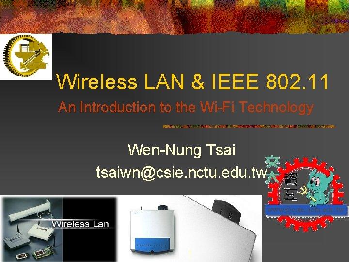 Wireless LAN & IEEE 802. 11 An Introduction to the Wi-Fi Technology Wen-Nung Tsai