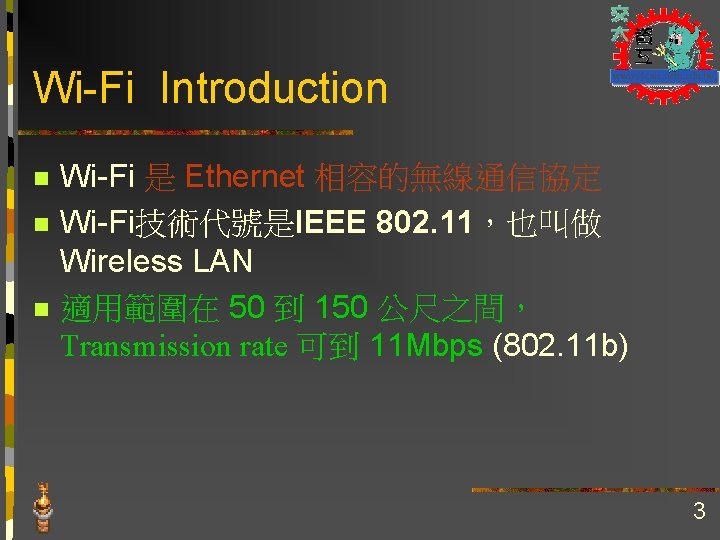 Wi-Fi Introduction n Wi-Fi 是 Ethernet 相容的無線通信協定 Wi-Fi技術代號是IEEE 802. 11,也叫做 Wireless LAN 適用範圍在 50