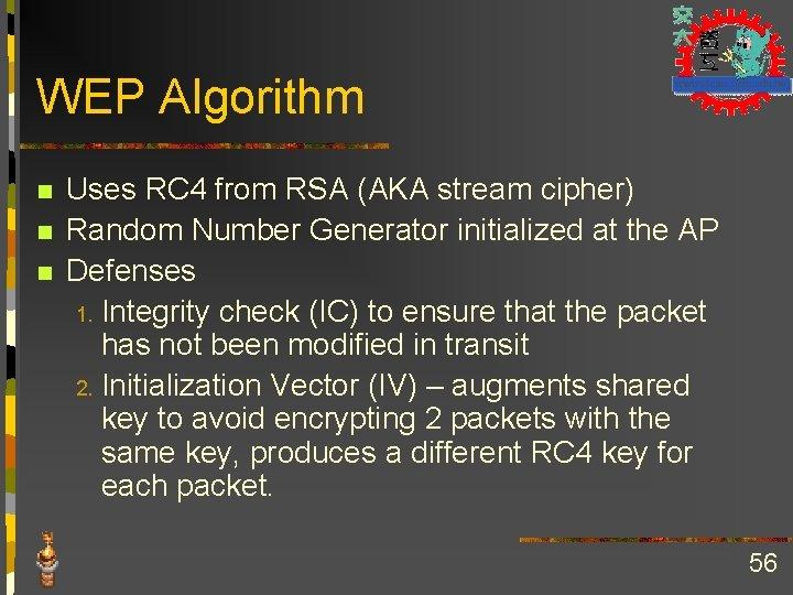 WEP Algorithm n n n Uses RC 4 from RSA (AKA stream cipher) Random