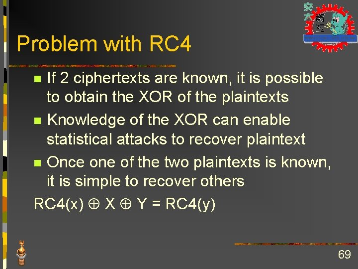 Problem with RC 4 If 2 ciphertexts are known, it is possible to obtain