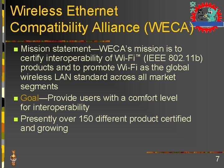 Wireless Ethernet Compatibility Alliance (WECA) Mission statement—WECA's mission is to certify interoperability of Wi-Fi™