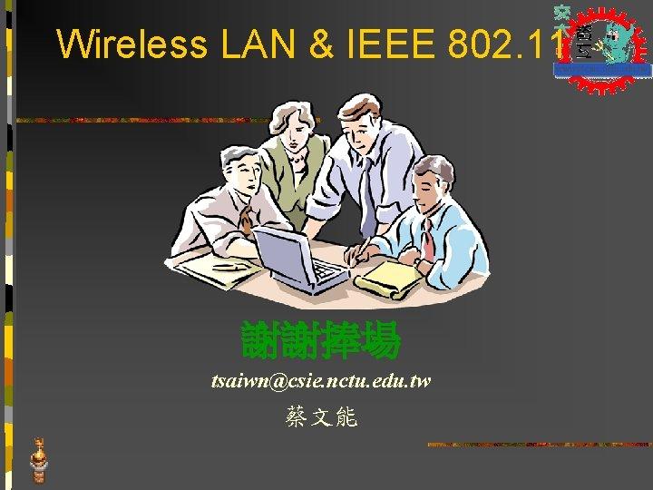 Wireless LAN & IEEE 802. 11 謝謝捧場 tsaiwn@csie. nctu. edu. tw 蔡文能