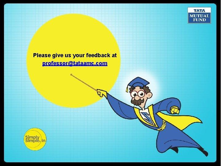 Please give us your feedback at professor@tataamc. com