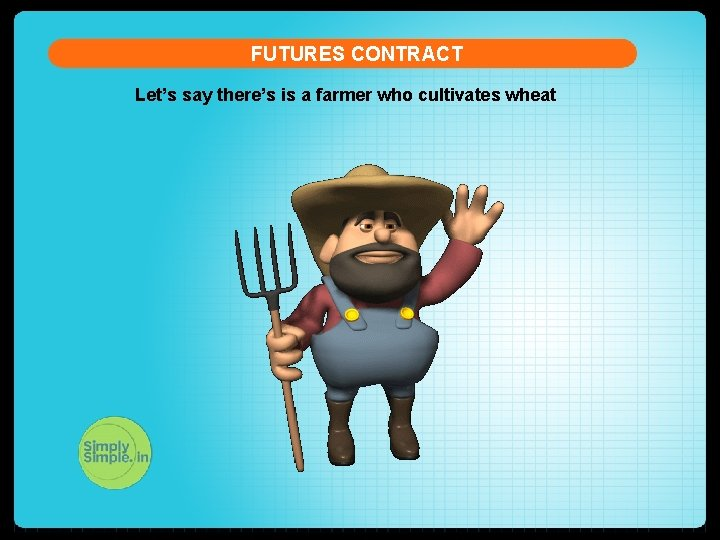 FUTURES CONTRACT Let's say there's is a farmer who cultivates wheat