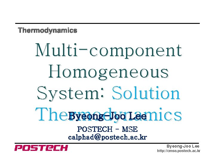 Thermodynamics Multi-component Homogeneous System: Solution Byeong-Joo Lee Thermodynamics POSTECH - MSE calphad@postech. ac. kr