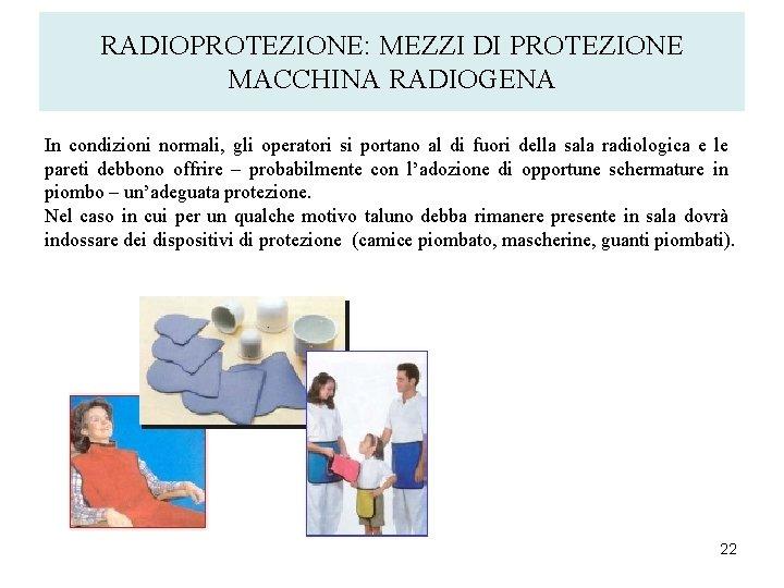 RADIOPROTEZIONE: MEZZI DI PROTEZIONE MACCHINA RADIOGENA In condizioni normali, gli operatori si portano al