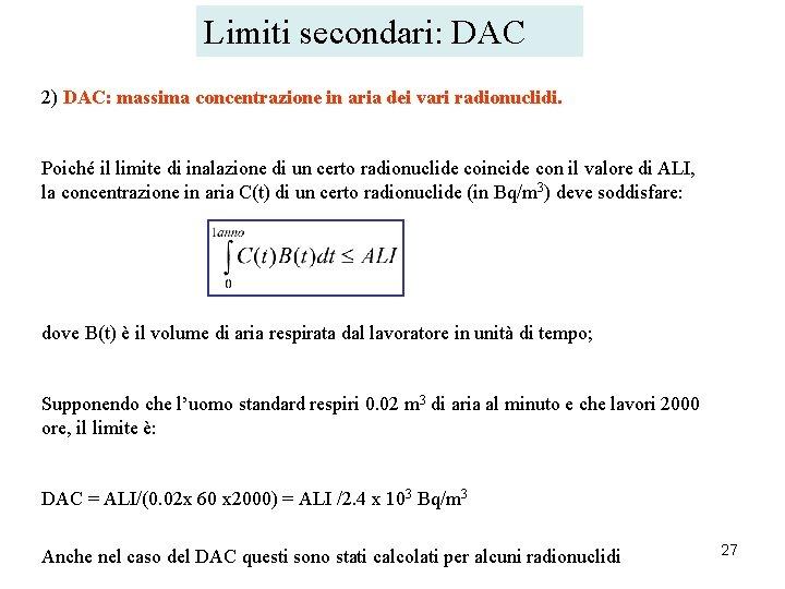 Limiti secondari: DAC 2) DAC: massima concentrazione in aria dei vari radionuclidi. Poiché il