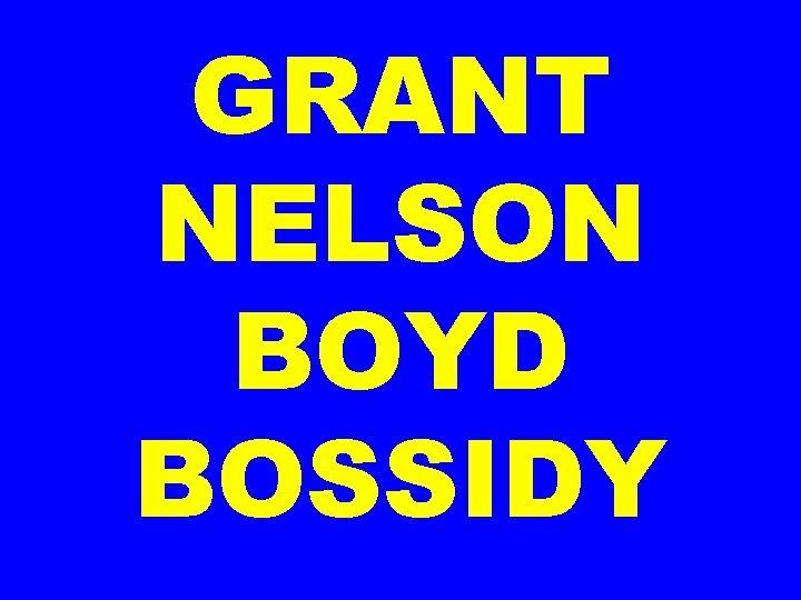 GRANT NELSON BOYD BOSSIDY