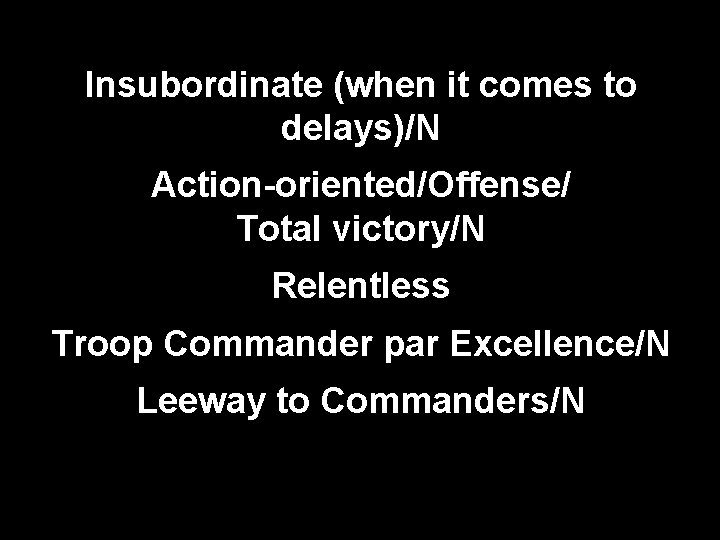 Insubordinate (when it comes to delays)/N Action-oriented/Offense/ Total victory/N Relentless Troop Commander par Excellence/N