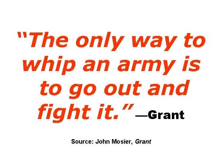 """""""The only way to whip an army is to go out and fight it."""