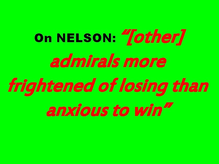 """""""[other] admirals more frightened of losing than anxious to win"""" On NELSON:"""