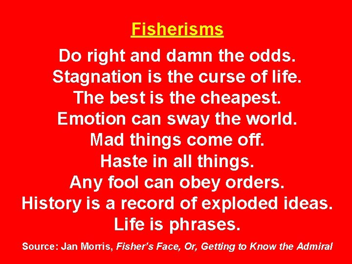 Fisherisms Do right and damn the odds. Stagnation is the curse of life. The