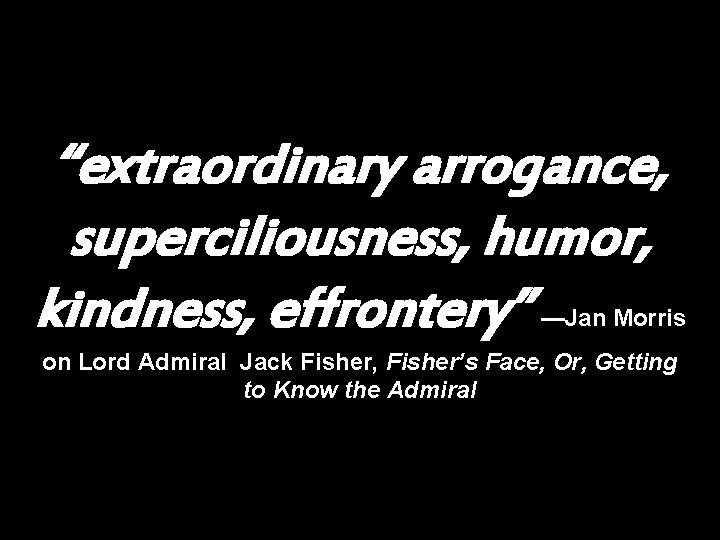 """""""extraordinary arrogance, superciliousness, humor, kindness, effrontery"""" —Jan Morris on Lord Admiral Jack Fisher, Fisher's"""