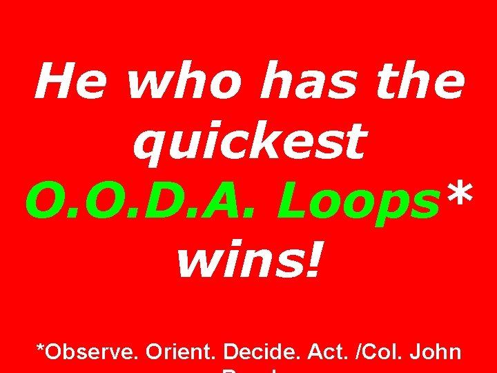He who has the quickest O. O. D. A. Loops* wins! *Observe. Orient. Decide.