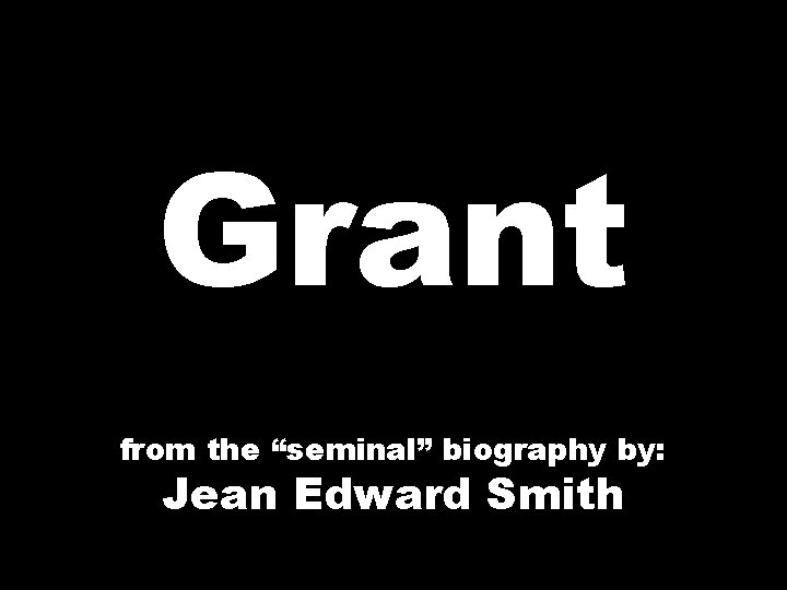 """Grant from the """"seminal"""" biography by: Jean Edward Smith"""