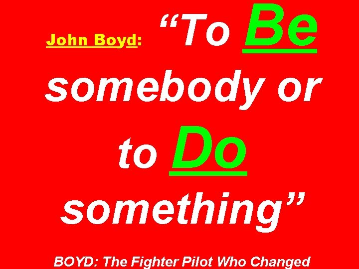 """""""To Be somebody or John Boyd: to Do something"""" BOYD: The Fighter Pilot Who"""