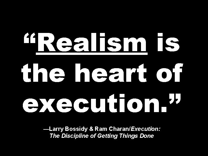 """""""Realism is the heart of execution. """" —Larry Bossidy & Ram Charan/Execution: The Discipline"""
