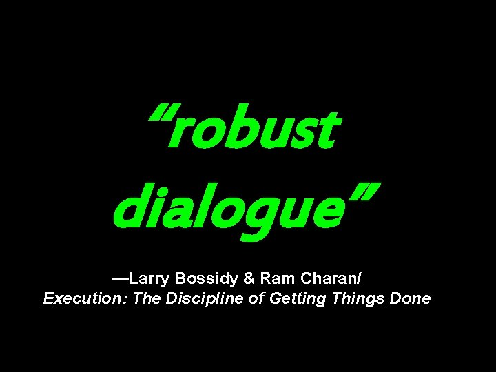 """""""robust dialogue"""" —Larry Bossidy & Ram Charan/ Execution: The Discipline of Getting Things Done"""
