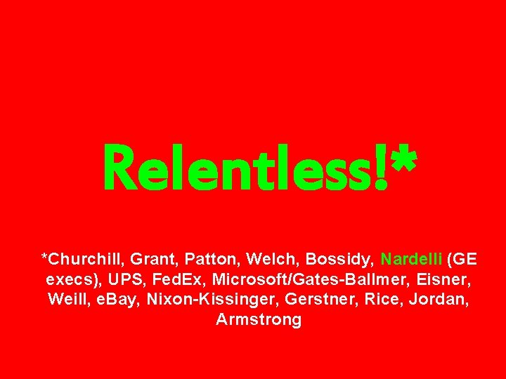 Relentless!* *Churchill, Grant, Patton, Welch, Bossidy, Nardelli (GE execs), UPS, Fed. Ex, Microsoft/Gates-Ballmer, Eisner,