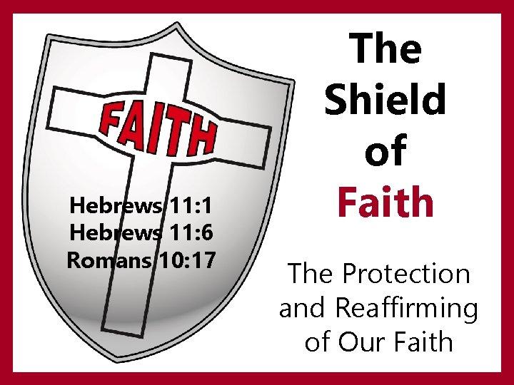 Hebrews 11: 1 Hebrews 11: 6 Romans 10: 17 The Shield of Faith The