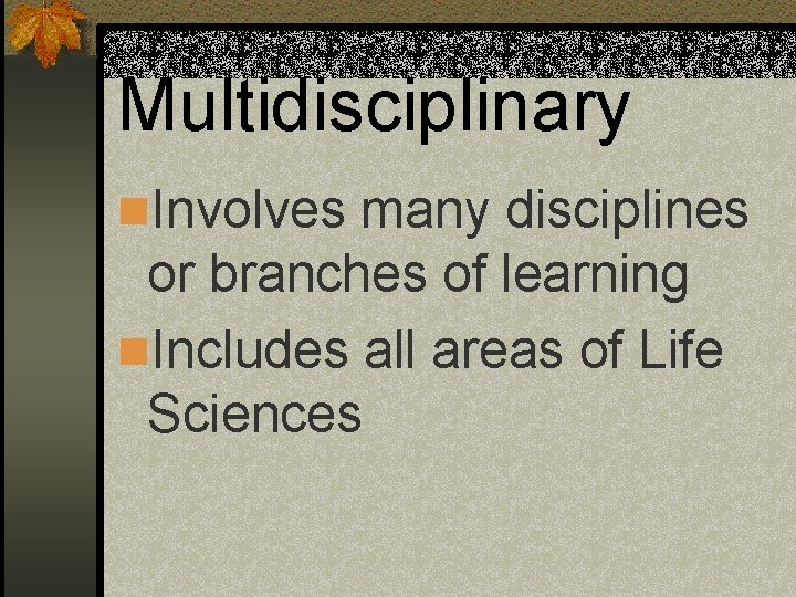 Multidisciplinary n. Involves many disciplines or branches of learning n. Includes all areas of