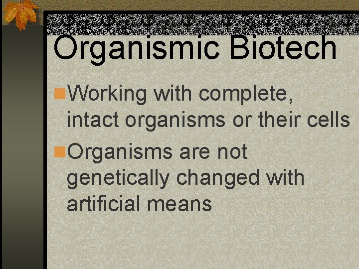 Organismic Biotech n. Working with complete, intact organisms or their cells n. Organisms are