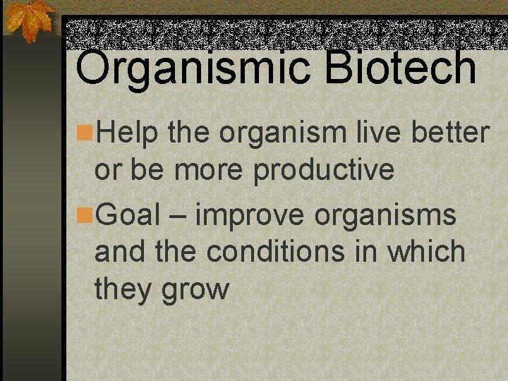 Organismic Biotech n. Help the organism live better or be more productive n. Goal
