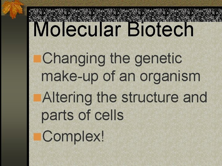 Molecular Biotech n. Changing the genetic make-up of an organism n. Altering the structure