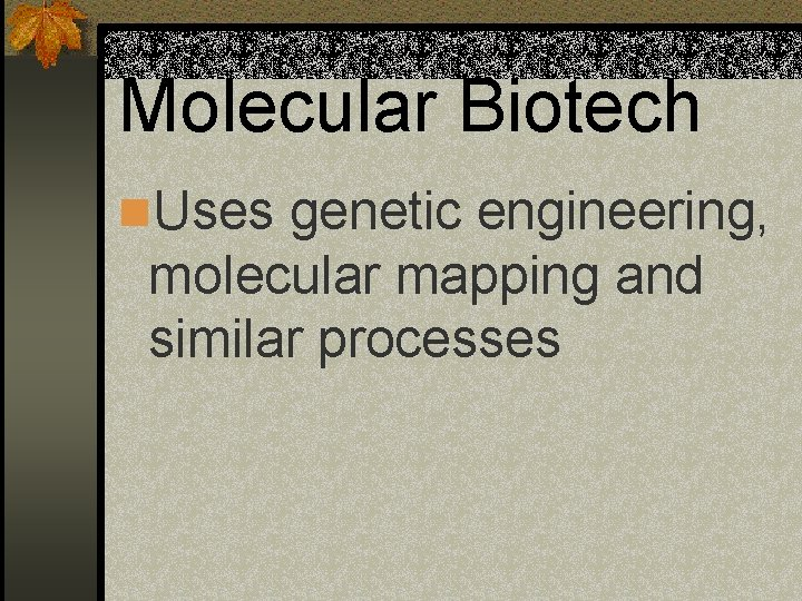Molecular Biotech n. Uses genetic engineering, molecular mapping and similar processes
