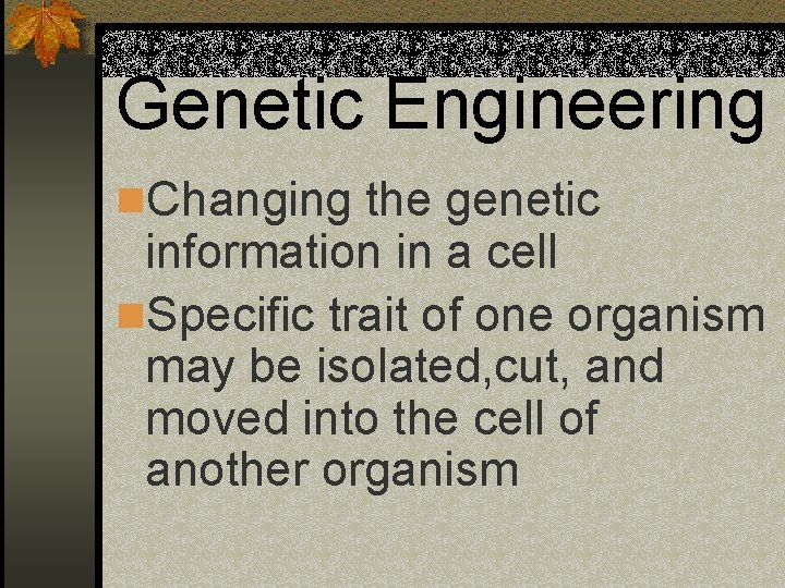 Genetic Engineering n. Changing the genetic information in a cell n. Specific trait of