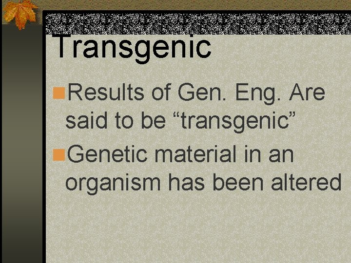 """Transgenic n. Results of Gen. Eng. Are said to be """"transgenic"""" n. Genetic material"""