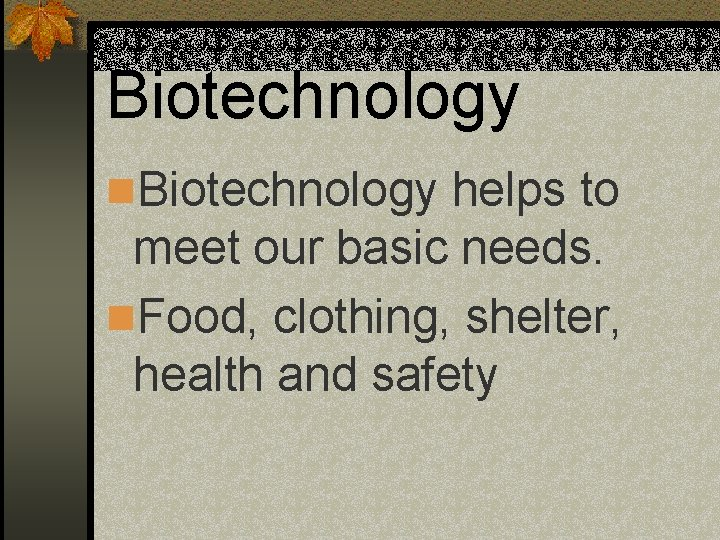 Biotechnology n. Biotechnology helps to meet our basic needs. n. Food, clothing, shelter, health