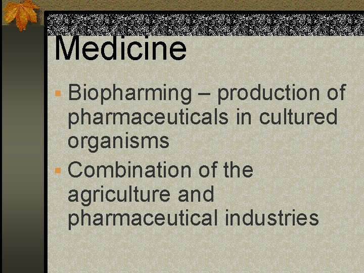 Medicine § Biopharming – production of pharmaceuticals in cultured organisms § Combination of the