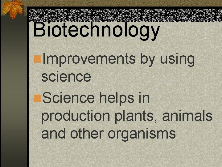 Biotechnology n. Improvements by using science n. Science helps in production plants, animals and