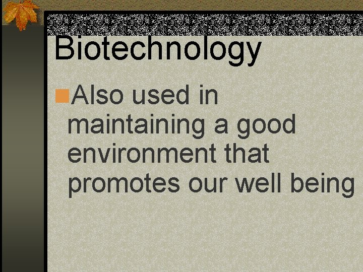 Biotechnology n. Also used in maintaining a good environment that promotes our well being