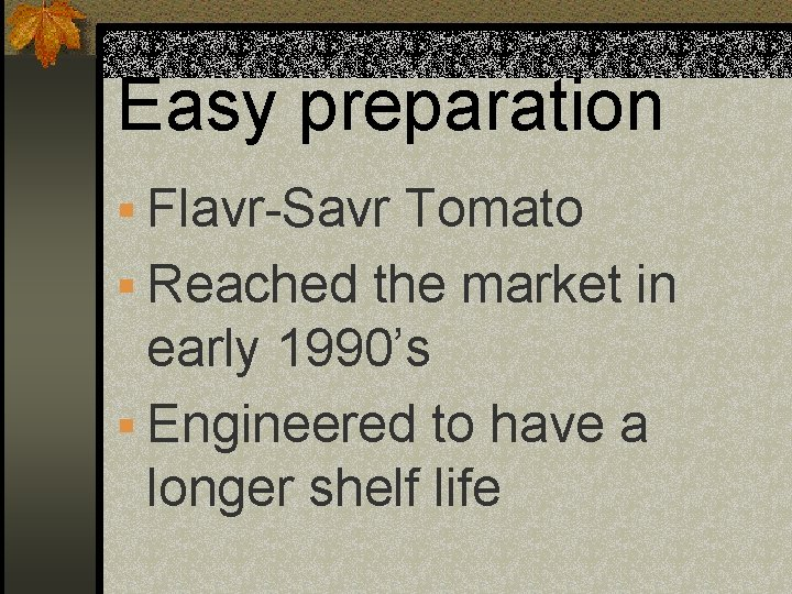 Easy preparation § Flavr-Savr Tomato § Reached the market in early 1990's § Engineered