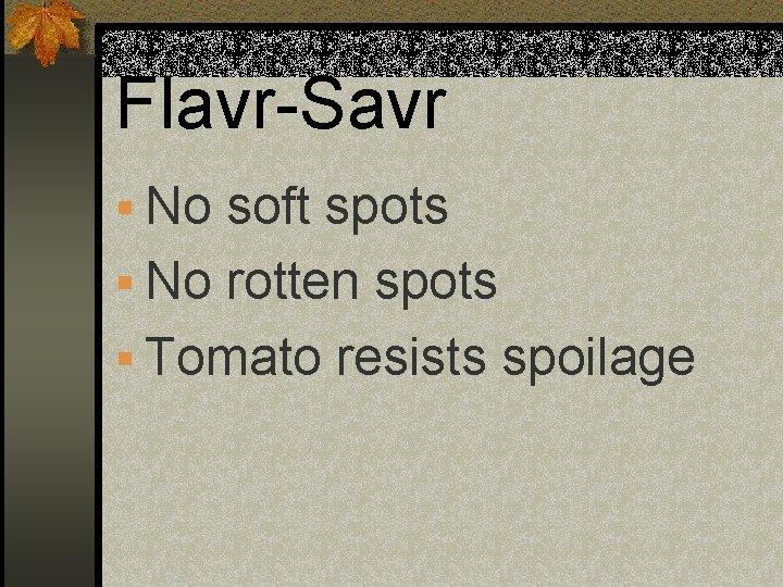 Flavr-Savr § No soft spots § No rotten spots § Tomato resists spoilage