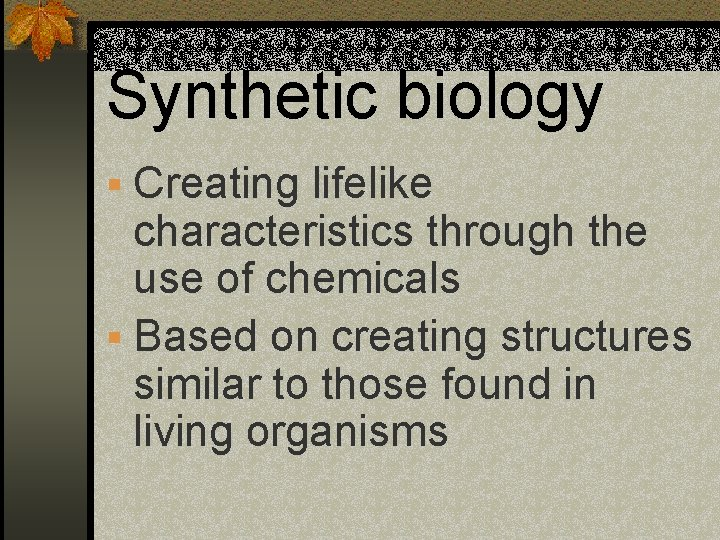 Synthetic biology § Creating lifelike characteristics through the use of chemicals § Based on