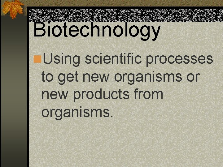 Biotechnology n. Using scientific processes to get new organisms or new products from organisms.