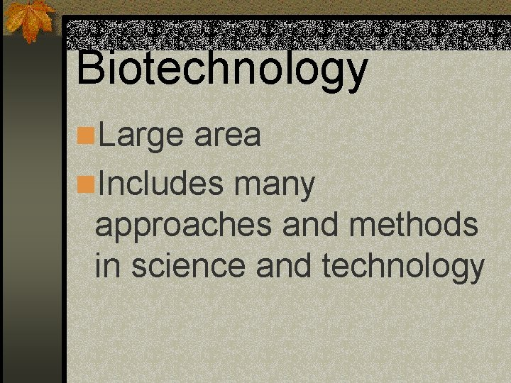 Biotechnology n. Large area n. Includes many approaches and methods in science and technology