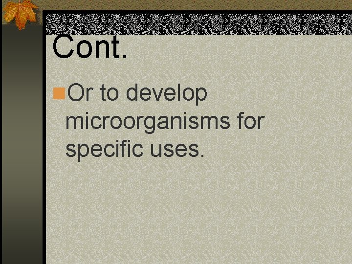 Cont. n. Or to develop microorganisms for specific uses.
