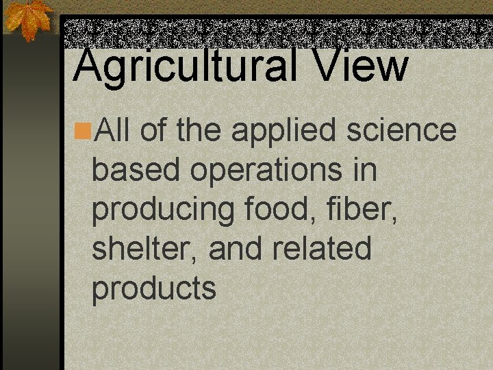 Agricultural View n. All of the applied science based operations in producing food, fiber,